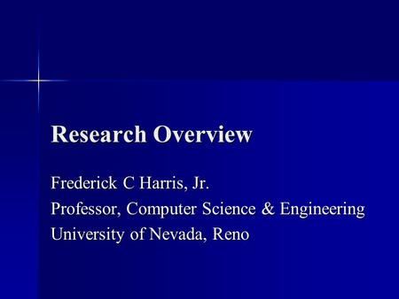 Research Overview Frederick C Harris, Jr. Professor, Computer Science & Engineering University of Nevada, Reno.