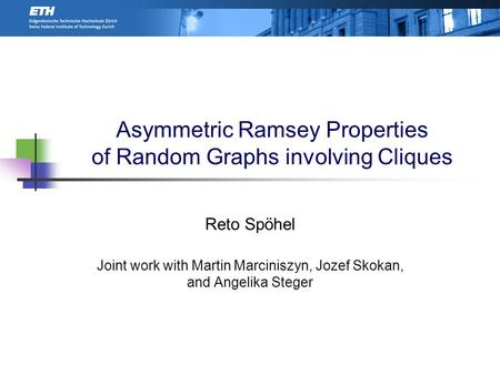 Asymmetric Ramsey Properties of Random Graphs involving Cliques Reto Spöhel Joint work with Martin Marciniszyn, Jozef Skokan, and Angelika Steger TexPoint.