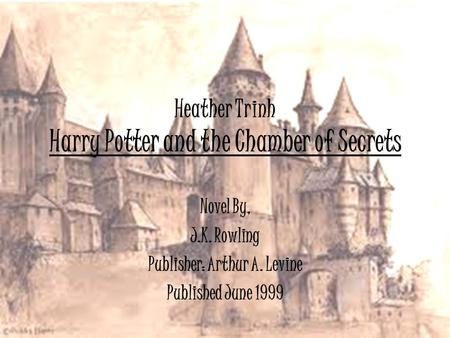 Heather Trinh Harry Potter and the Chamber of Secrets Novel By, J.K. Rowling Publisher: Arthur A. Levine Published June 1999.