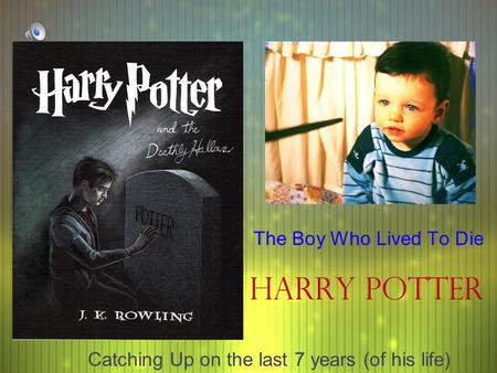 Harry Potter The Boy Who Lived To Die Catching Up on the last 7 years (of his life)