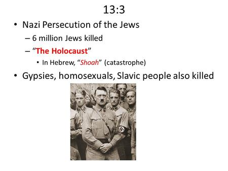 "13:3 Nazi Persecution of the Jews – 6 million Jews killed – ""The Holocaust"" In Hebrew, ""Shoah"" (catastrophe) Gypsies, homosexuals, Slavic people also killed."