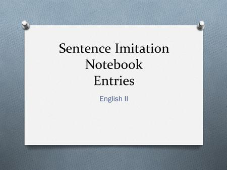 Sentence Imitation Notebook Entries English II. Format for Entries O Format: -Technique: Write definition of term -Example: Copy the example of the term.