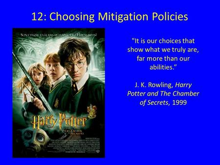 "12: Choosing Mitigation Policies It is our choices that show what we truly are, far more than our abilities."" J. K. Rowling, Harry Potter and The Chamber."