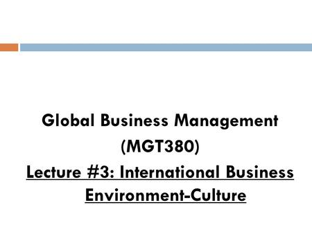 Global Business Management (MGT380) Lecture #3: International Business Environment-Culture.