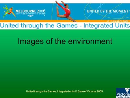 United through the Games: Integrated units © State of Victoria, 2005 Images of the environment.
