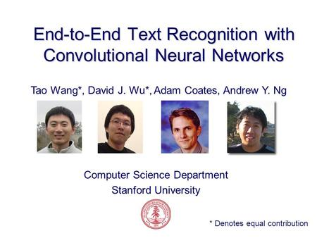 End-to-End Text Recognition with Convolutional Neural Networks Tao Wang*, David J. Wu*, Adam Coates, Andrew Y. Ng Computer Science Department Stanford.