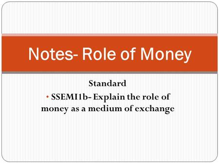 Standard SSEMI1b- Explain the role of money as a medium of exchange