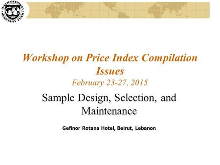 Workshop on Price Index Compilation Issues February 23-27, 2015 Sample Design, Selection, and Maintenance Gefinor Rotana Hotel, Beirut, Lebanon.