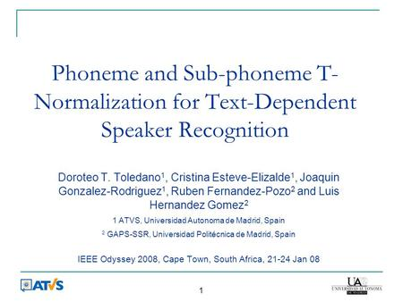 1 Phoneme and Sub-phoneme T- Normalization for Text-Dependent Speaker Recognition Doroteo T. Toledano 1, Cristina Esteve-Elizalde 1, Joaquin Gonzalez-Rodriguez.