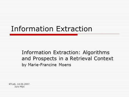 Information Extraction Information Extraction: Algorithms and Prospects in a Retrieval Context by Marie-Francine Moens KTLab, 14.06.2007. Jure Mijić.