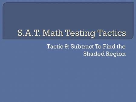 Tactic 9: Subtract To Find the Shaded Region.  Many times you will need to find an area or perimeter but will not have all the information you need.