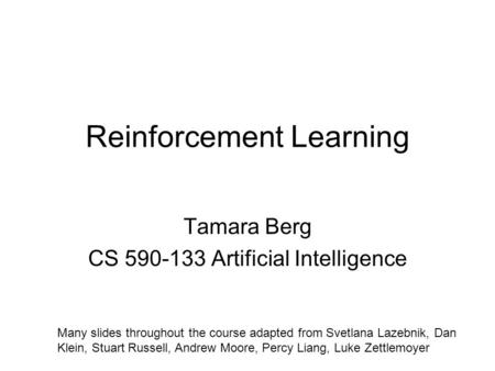 Reinforcement Learning Tamara Berg CS 590-133 Artificial Intelligence Many slides throughout the course adapted from Svetlana Lazebnik, Dan Klein, Stuart.