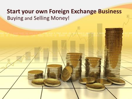 Start your own Foreign Exchange Business Buying and Selling Money!
