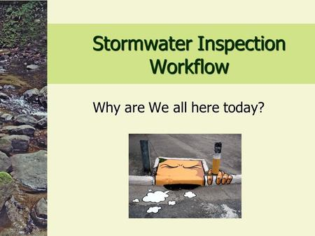 Stormwater Inspection Workflow Why are We all here today?