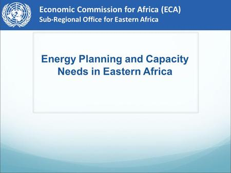 Economic Commission for Africa (ECA) Sub-Regional Office for Eastern Africa Energy Planning and Capacity Needs in Eastern Africa.