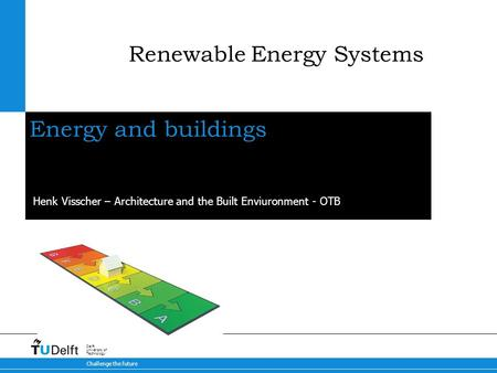 Challenge the future Delft University of Technology Energy and buildings Henk Visscher – Architecture and the Built Enviuronment - OTB Renewable Energy.