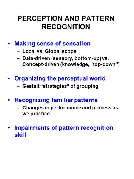 "PERCEPTION AND PATTERN RECOGNITION Making sense of sensation –Local vs. Global scope –Data-driven (sensory, bottom-up) vs. Concept-driven (knowledge, ""top-down"")"