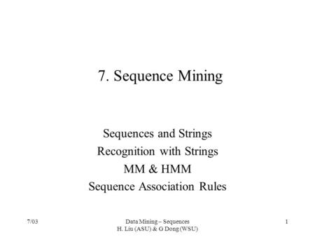 7/03Data Mining – Sequences H. Liu (ASU) & G Dong (WSU) 1 7. Sequence Mining Sequences and Strings Recognition with Strings MM & HMM Sequence Association.