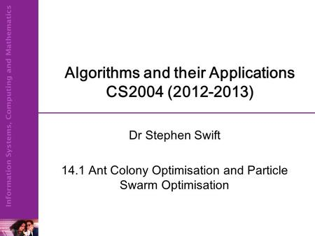 Algorithms and their Applications CS2004 (2012-2013) Dr Stephen Swift 14.1 Ant Colony Optimisation and Particle Swarm Optimisation.