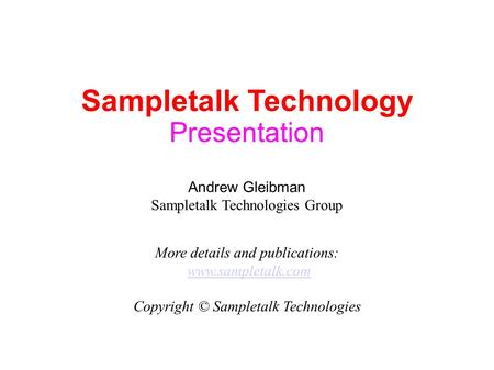 Sampletalk Technology Presentation Andrew Gleibman Sampletalk Technologies Group More details and publications: www.sampletalk.com Copyright © Sampletalk.