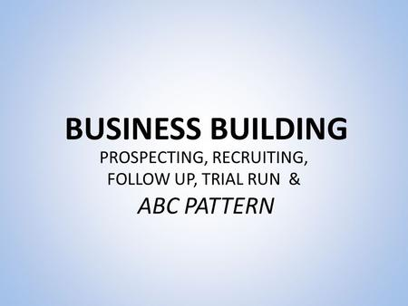BUSINESS BUILDING PROSPECTING, RECRUITING, FOLLOW UP, TRIAL RUN & ABC PATTERN.