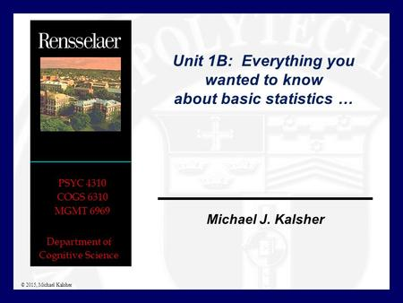Department of Cognitive Science Michael J. Kalsher PSYC 4310 COGS 6310 MGMT 6969 © 2015, Michael Kalsher Unit 1B: Everything you wanted to know about basic.