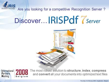 Confidential, I.R.I.S. © 2005, All rights reserved Discover… The most robust solution to structure, index, compress and convert all your documents into.