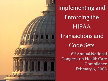 Implementing and Enforcing the HIPAA Transactions and Code Sets 6 th Annual National Congress on Health Care Compliance February 6, 2003.