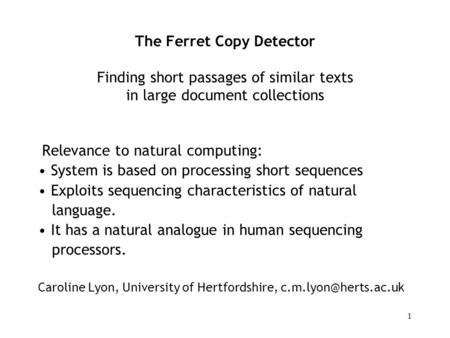1 The Ferret Copy Detector Finding short passages of similar texts in large document collections Relevance to natural computing: System is based on processing.