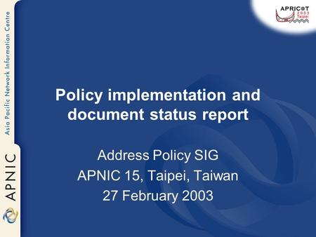 Policy implementation and document status report Address Policy SIG APNIC 15, Taipei, Taiwan 27 February 2003.