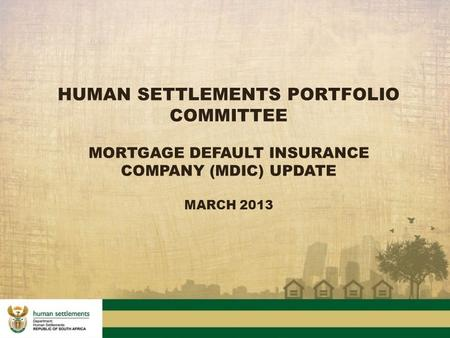 HUMAN SETTLEMENTS PORTFOLIO COMMITTEE MORTGAGE DEFAULT INSURANCE COMPANY (MDIC) UPDATE MARCH 2013.