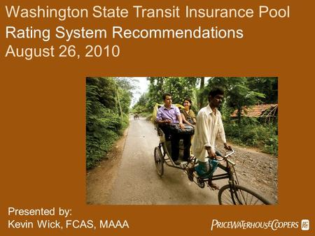  Washington State Transit Insurance Pool Rating System Recommendations August 26, 2010 Presented by: Kevin Wick, FCAS, MAAA.