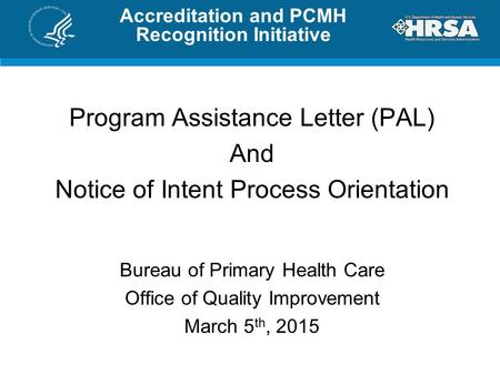 Accreditation and PCMH Recognition Initiative Program Assistance Letter (PAL) And Notice of Intent Process Orientation Bureau of Primary Health Care Office.