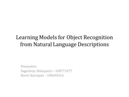 Learning Models for Object Recognition from Natural Language Descriptions Presenters: Sagardeep Mahapatra – 108771077 Keerti Korrapati - 108694316.