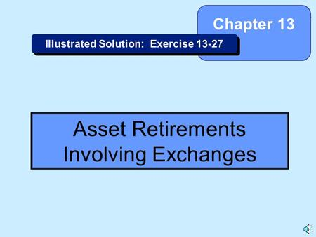 13-1 Asset Retirements Involving Exchanges Chapter 13 Illustrated Solution: Exercise 13-27.