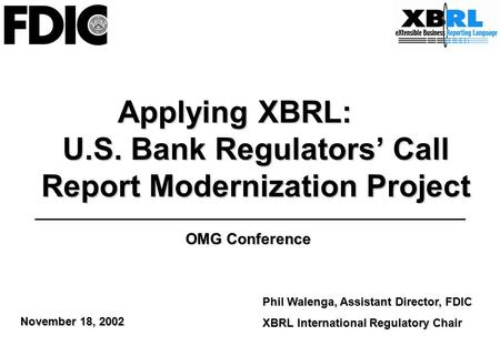 Applying XBRL: U.S. Bank Regulators' Call Report Modernization Project Phil Walenga, Assistant Director, FDIC XBRL International Regulatory Chair OMG Conference.
