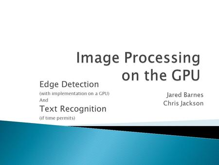 Edge Detection (with implementation on a GPU) And Text Recognition (if time permits) Jared Barnes Chris Jackson.