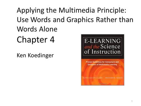 Applying the Multimedia Principle: Use Words and Graphics Rather than Words Alone Chapter 4 Ken Koedinger 1.