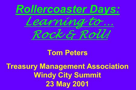 Rollercoaster Days: Learning to … Rock & Roll! Tom Peters Treasury Management Association Windy City Summit 23 May 2001.