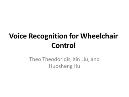 Voice Recognition for Wheelchair Control Theo Theodoridis, Xin Liu, and Huosheng Hu.