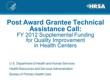 Post Award Grantee Technical Assistance Call: FY 2012 Supplemental Funding for Quality Improvement in Health Centers U.S. Department of Health and Human.