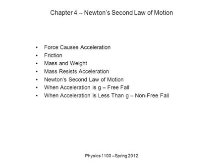 Physics 1100 –Spring 2012 Chapter 4 – Newton's Second Law of Motion Force Causes Acceleration Friction Mass and Weight Mass Resists Acceleration Newton's.