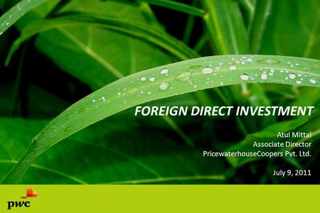FOREIGN DIRECT INVESTMENT Atul Mittal Associate Director PricewaterhouseCoopers Pvt. Ltd. July 9, 2011.