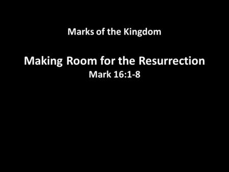 Marks of the Kingdom Making Room for the Resurrection Mark 16:1-8.