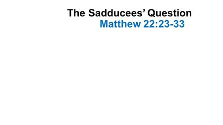 The Sadducees' Question Matthew 22:23-33. Introduction Jesus was teaching in the temple during the last week of His earthly ministry Different groups.