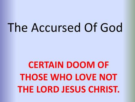 The Accursed Of God CERTAIN DOOM OF THOSE WHO LOVE NOT THE LORD JESUS CHRIST.