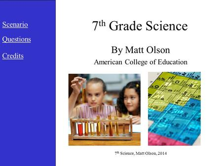7 th Grade Science By Matt Olson American College of Education Scenario Questions Credits 7 th Science, Matt Olson, 2014.