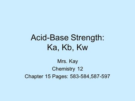 Acid-Base Strength: Ka, Kb, Kw Mrs. Kay Chemistry 12 Chapter 15 Pages: 583-584,587-597.