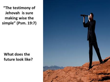 """The testimony of Jehovah is sure making wise the simple"" (Psm. 19:7) What does the future look like?"