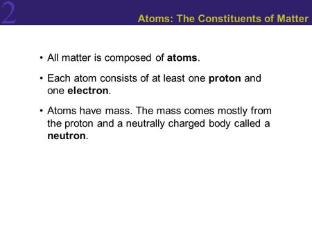 2 Atoms: The Constituents of Matter All matter is composed of atoms. Each atom consists of at least one proton and one electron. Atoms have mass. The mass.